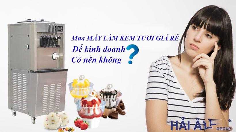 Có nên mua máy làm kem tươi giá rẻ